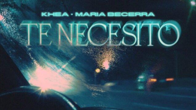 KHEA, Maria Becerra – Te Necesito