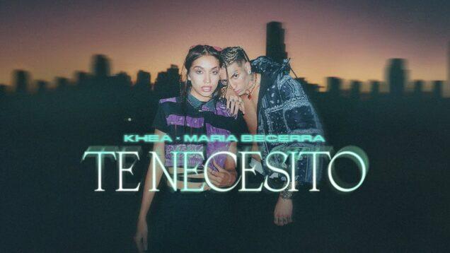 KHEA, Maria Becerra – Te Necesito (Official Video)